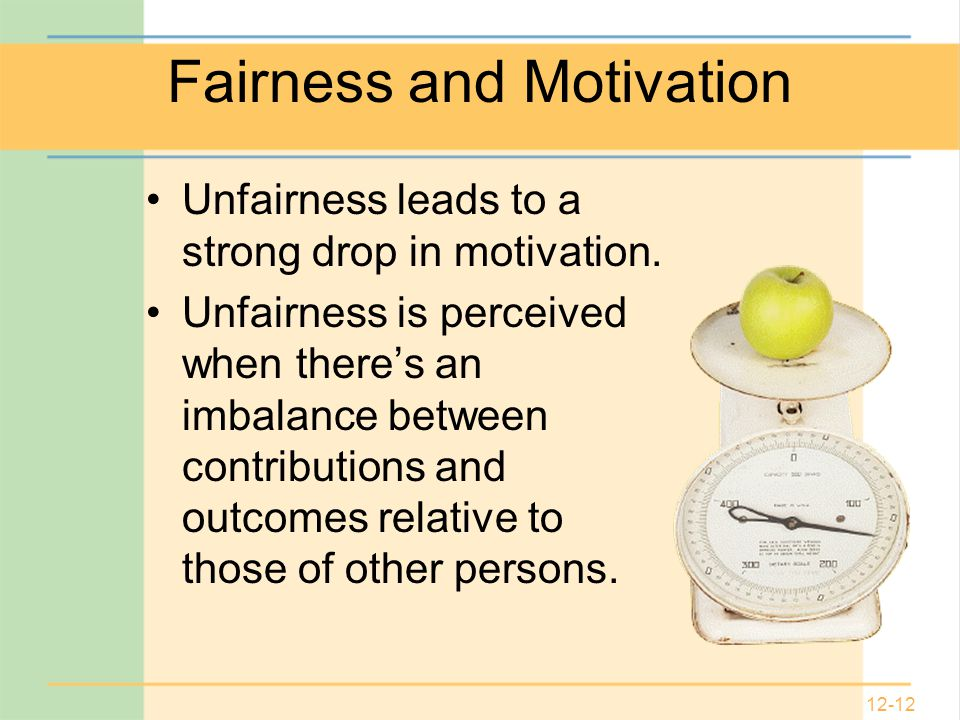 12-12 Fairness and Motivation Unfairness leads to a strong drop in motivation.