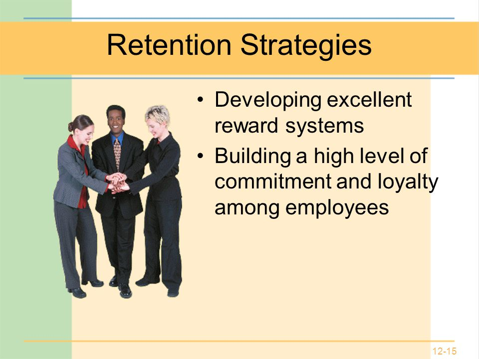 12-15 Retention Strategies Developing excellent reward systems Building a high level of commitment and loyalty among employees