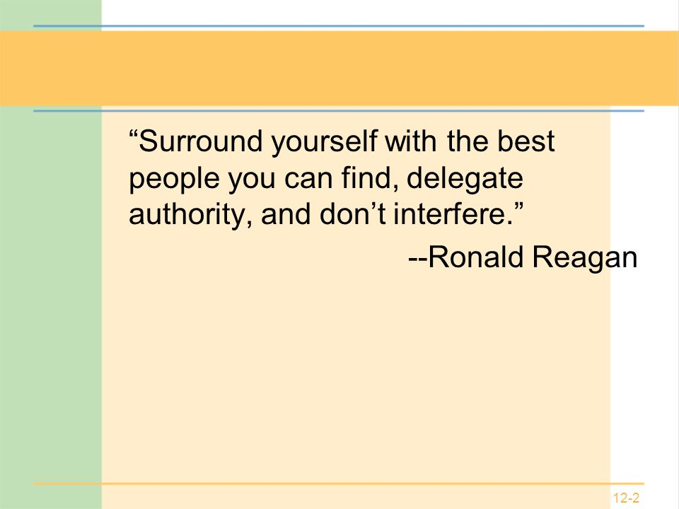 12-2 Surround yourself with the best people you can find, delegate authority, and don't interfere. --Ronald Reagan