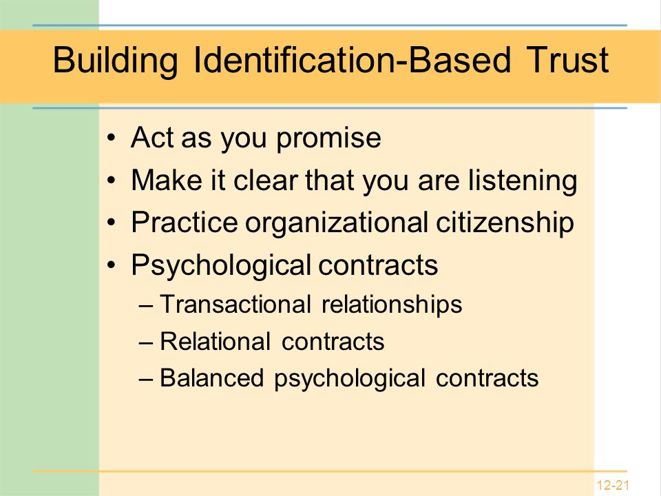12-21 Building Identification-Based Trust Act as you promise Make it clear that you are listening Practice organizational citizenship Psychological contracts –Transactional relationships –Relational contracts –Balanced psychological contracts