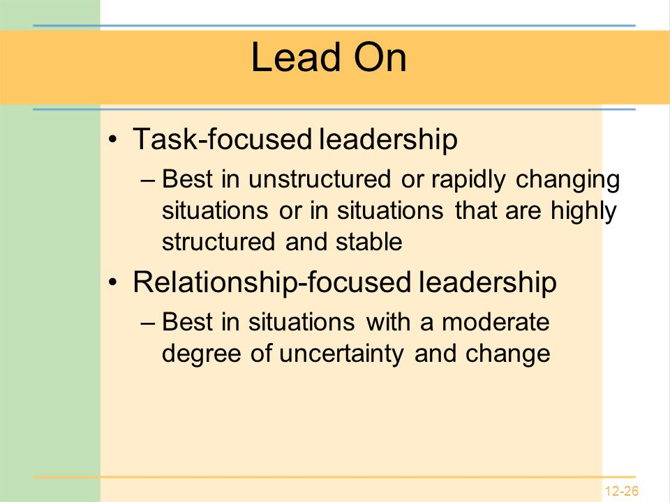 12-26 Lead On Task-focused leadership –Best in unstructured or rapidly changing situations or in situations that are highly structured and stable Relationship-focused leadership –Best in situations with a moderate degree of uncertainty and change