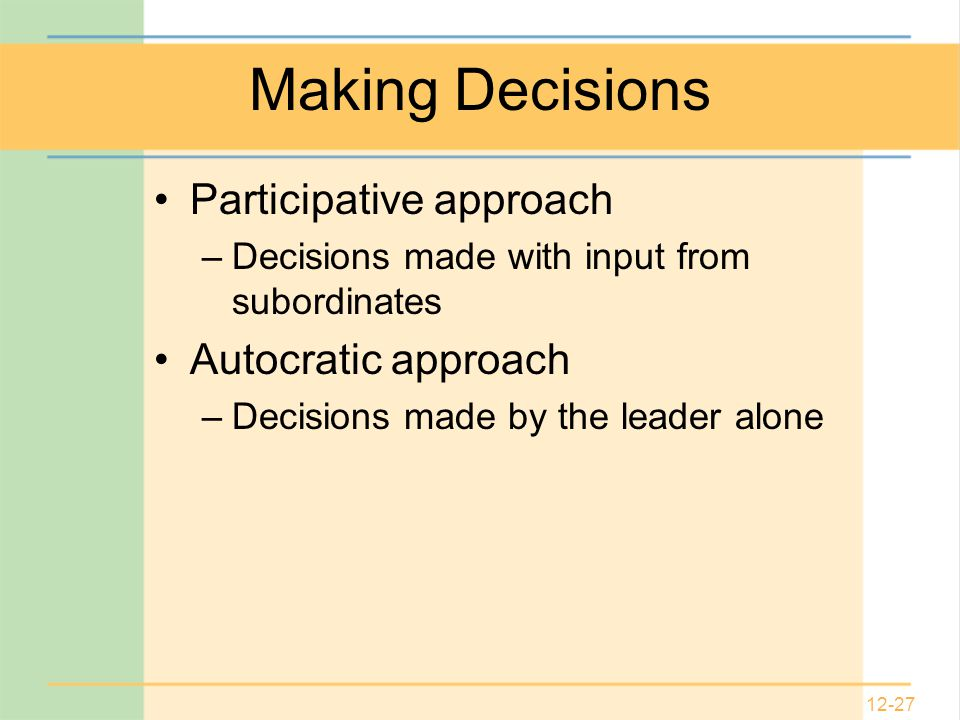 12-27 Making Decisions Participative approach –Decisions made with input from subordinates Autocratic approach –Decisions made by the leader alone