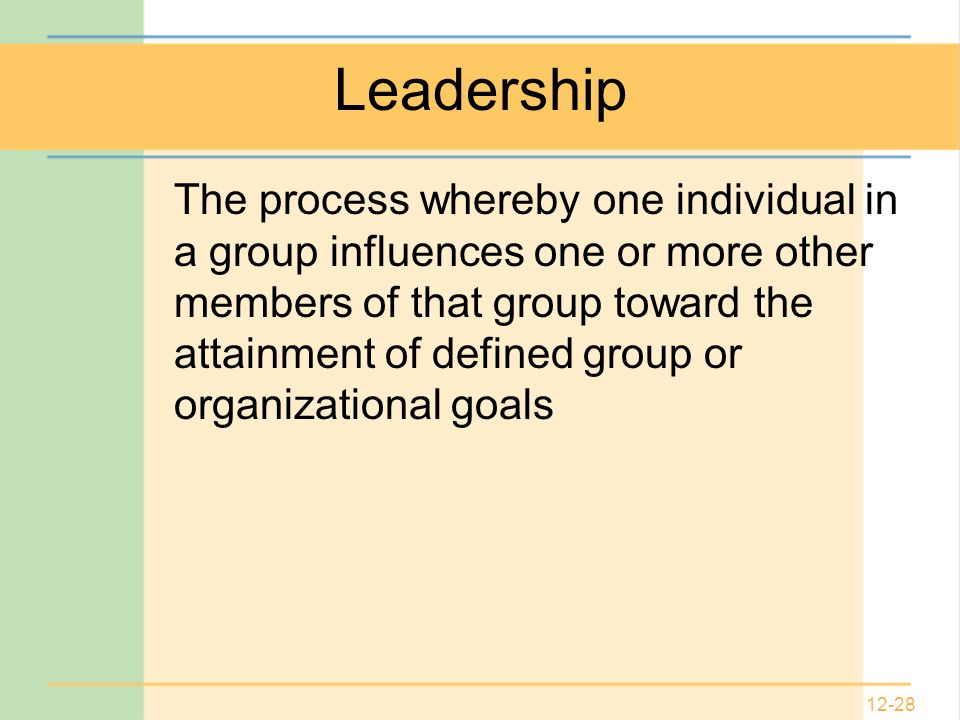 12-28 Leadership The process whereby one individual in a group influences one or more other members of that group toward the attainment of defined group or organizational goals