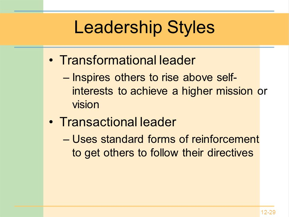 12-29 Leadership Styles Transformational leader –Inspires others to rise above self- interests to achieve a higher mission or vision Transactional leader –Uses standard forms of reinforcement to get others to follow their directives