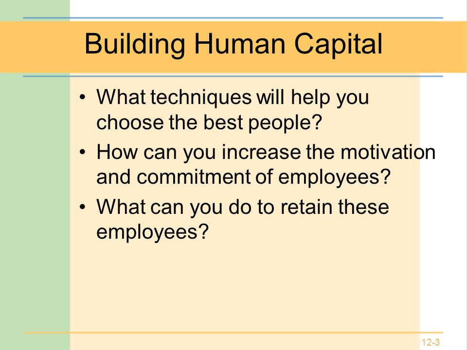 12-3 Building Human Capital What techniques will help you choose the best people.