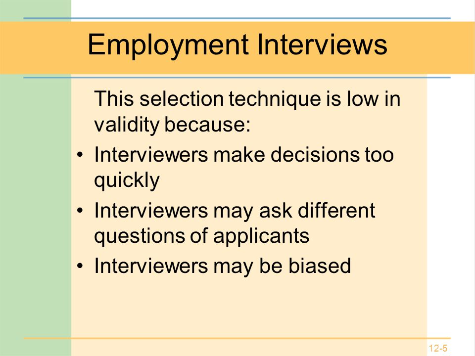 12-5 Employment Interviews This selection technique is low in validity because: Interviewers make decisions too quickly Interviewers may ask different questions of applicants Interviewers may be biased