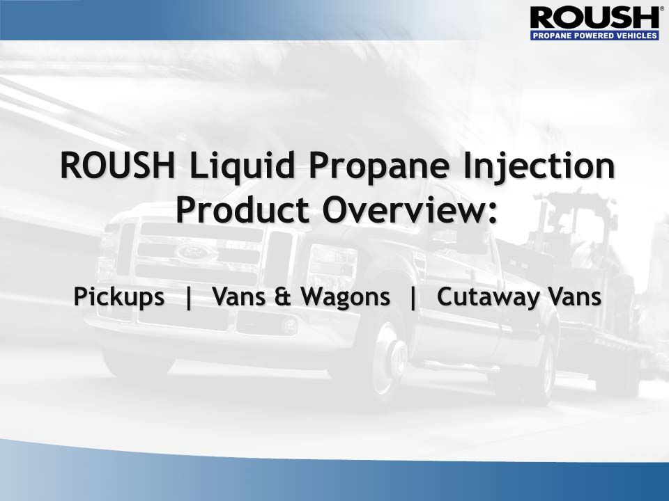 ROUSH Liquid Propane Injection Product Overview: Pickups | Vans & Wagons | Cutaway Vans