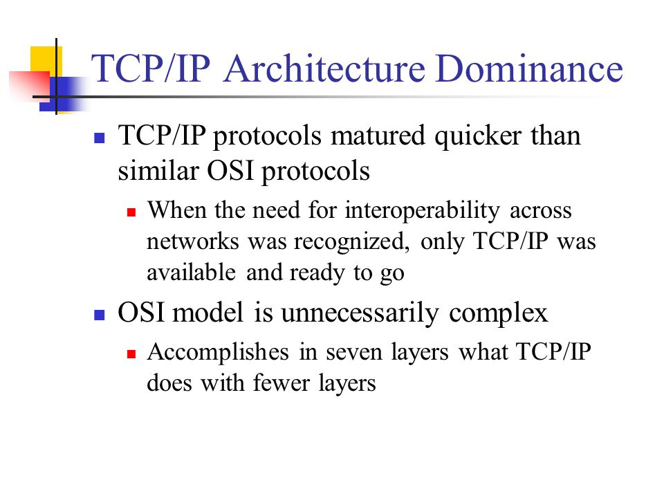 TCP/IP Architecture Dominance TCP/IP protocols matured quicker than similar OSI protocols When the need for interoperability across networks was recognized, only TCP/IP was available and ready to go OSI model is unnecessarily complex Accomplishes in seven layers what TCP/IP does with fewer layers