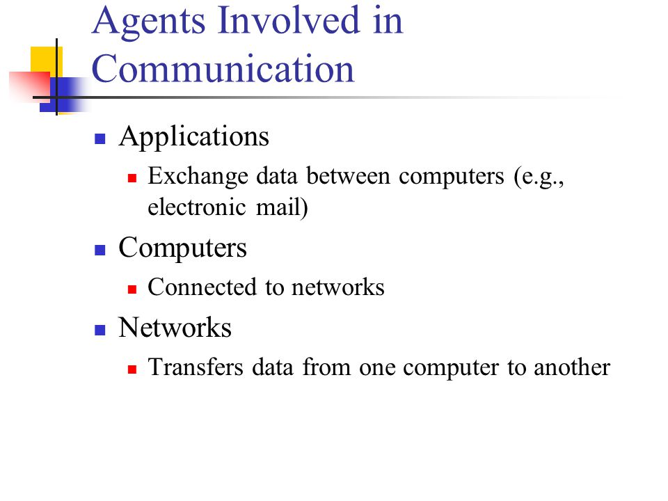 Agents Involved in Communication Applications Exchange data between computers (e.g., electronic mail) Computers Connected to networks Networks Transfers data from one computer to another