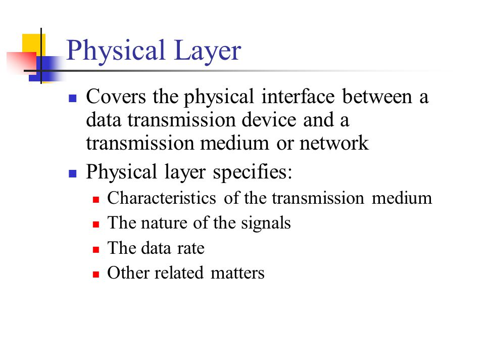 Physical Layer Covers the physical interface between a data transmission device and a transmission medium or network Physical layer specifies: Characteristics of the transmission medium The nature of the signals The data rate Other related matters