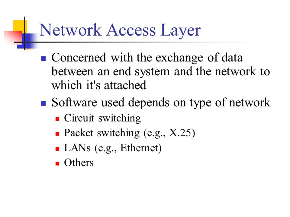 Network Access Layer Concerned with the exchange of data between an end system and the network to which it s attached Software used depends on type of network Circuit switching Packet switching (e.g., X.25) LANs (e.g., Ethernet) Others