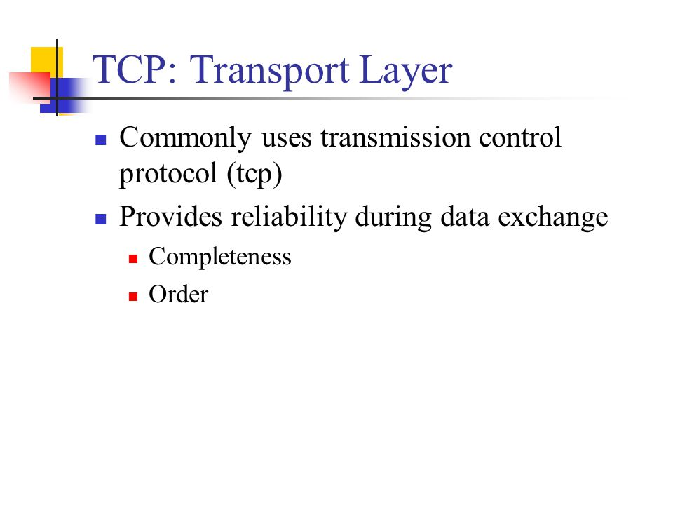 TCP: Transport Layer Commonly uses transmission control protocol (tcp) Provides reliability during data exchange Completeness Order
