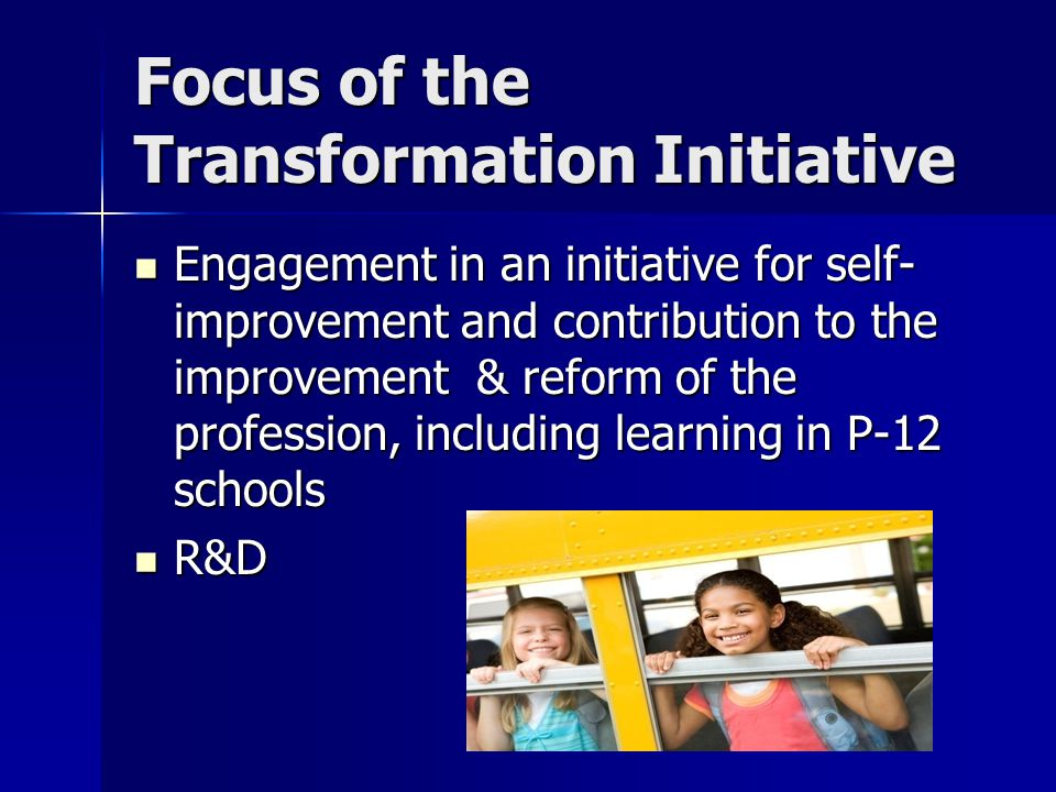 Focus of the Transformation Initiative Engagement in an initiative for self- improvement and contribution to the improvement & reform of the profession, including learning in P-12 schools Engagement in an initiative for self- improvement and contribution to the improvement & reform of the profession, including learning in P-12 schools R&D R&D