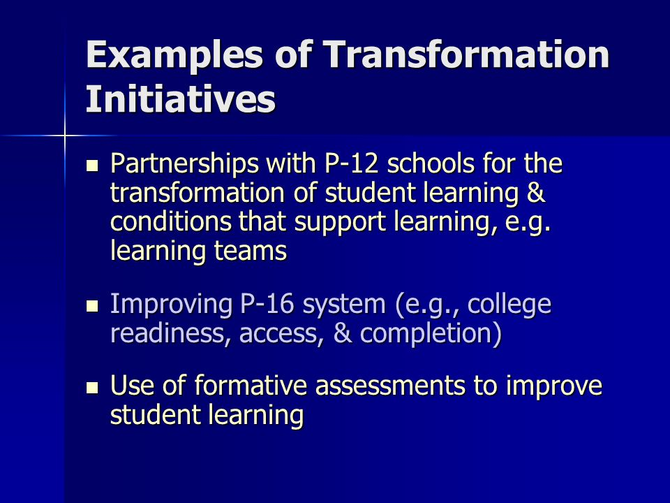 Examples of Transformation Initiatives Partnerships with P-12 schools for the transformation of student learning & conditions that support learning, e.g.