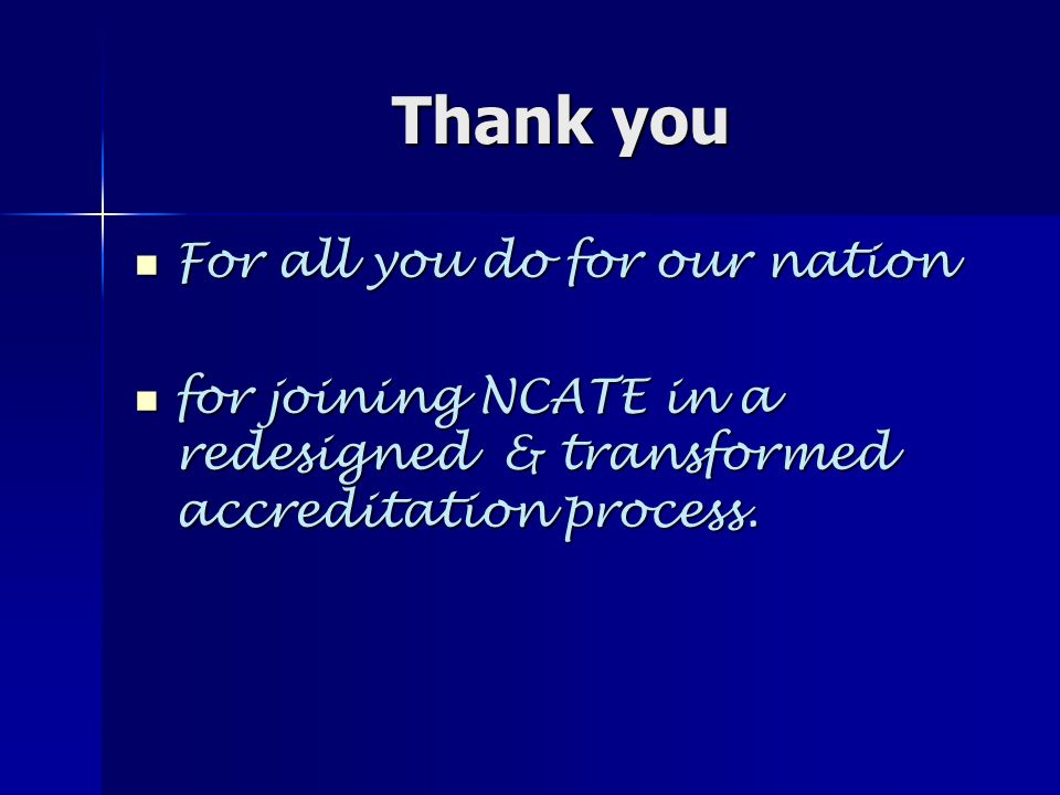 Thank you For all you do for our nation For all you do for our nation for joining NCATE in a redesigned & transformed accreditation process.
