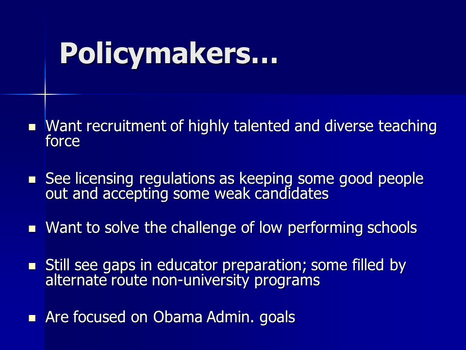 Policymakers… Want recruitment of highly talented and diverse teaching force Want recruitment of highly talented and diverse teaching force See licensing regulations as keeping some good people out and accepting some weak candidates See licensing regulations as keeping some good people out and accepting some weak candidates Want to solve the challenge of low performing schools Want to solve the challenge of low performing schools Still see gaps in educator preparation; some filled by alternate route non-university programs Still see gaps in educator preparation; some filled by alternate route non-university programs Are focused on Obama Admin.