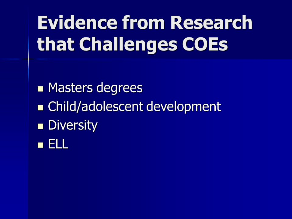 Evidence from Research that Challenges COEs Masters degrees Masters degrees Child/adolescent development Child/adolescent development Diversity Diversity ELL ELL