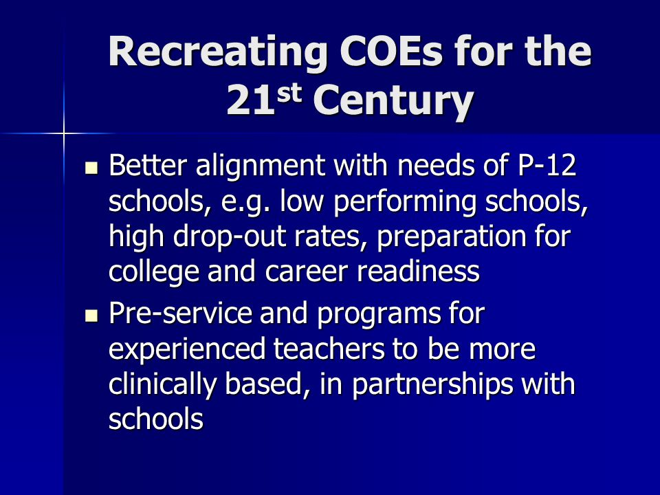 Recreating COEs for the 21 st Century Better alignment with needs of P-12 schools, e.g.
