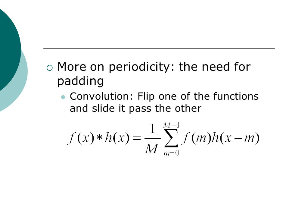  More on periodicity: the need for padding Convolution: Flip one of the functions and slide it pass the other