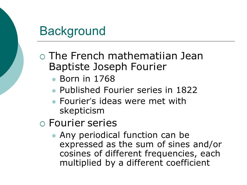 Background  The French mathematiian Jean Baptiste Joseph Fourier Born in 1768 Published Fourier series in 1822 Fourier ' s ideas were met with skepticism  Fourier series Any periodical function can be expressed as the sum of sines and/or cosines of different frequencies, each multiplied by a different coefficient