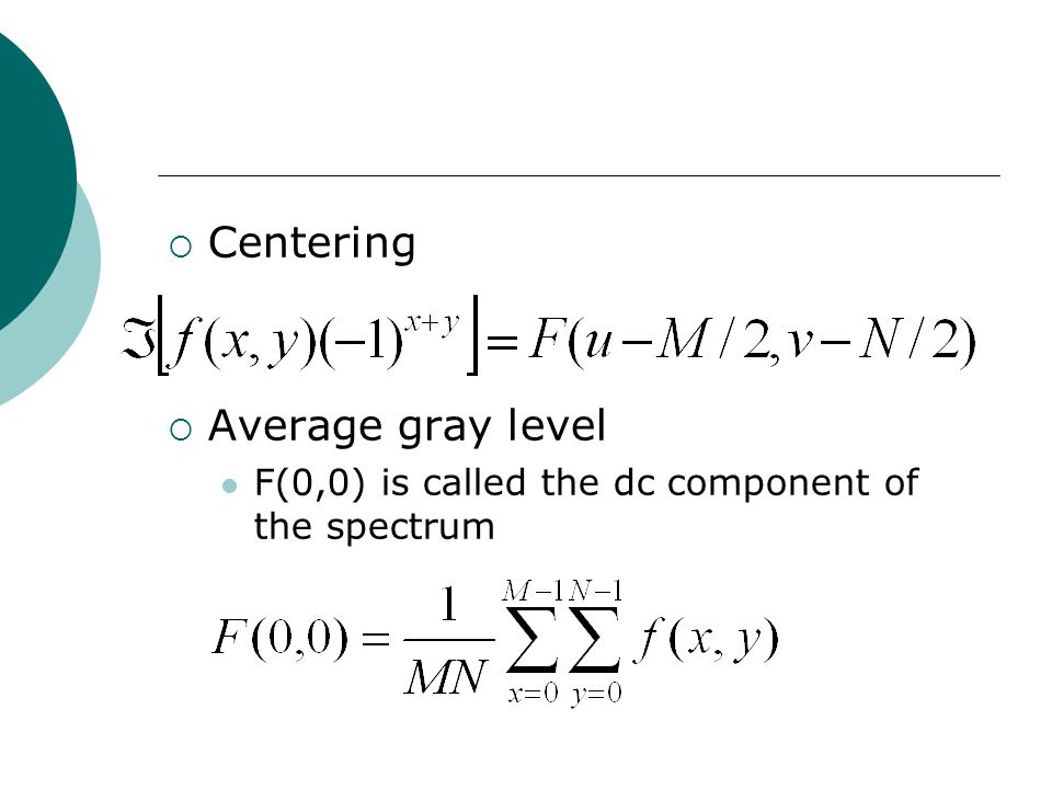  Centering  Average gray level F(0,0) is called the dc component of the spectrum