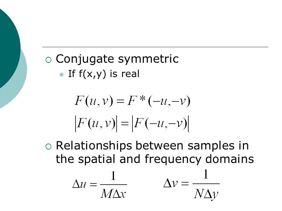  Conjugate symmetric If f(x,y) is real  Relationships between samples in the spatial and frequency domains