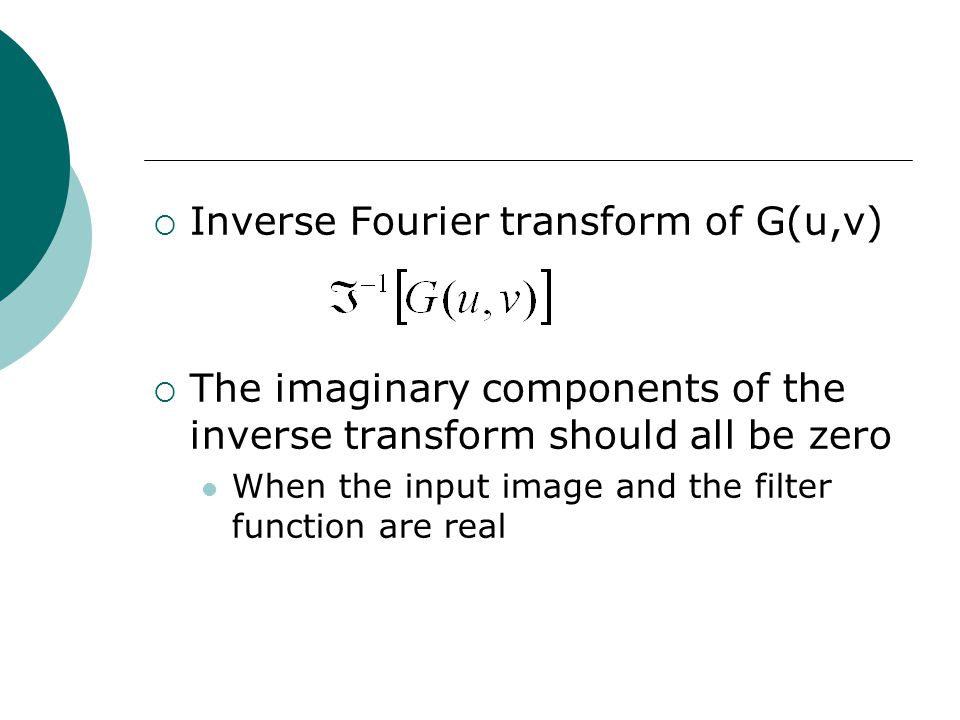  Inverse Fourier transform of G(u,v)  The imaginary components of the inverse transform should all be zero When the input image and the filter function are real