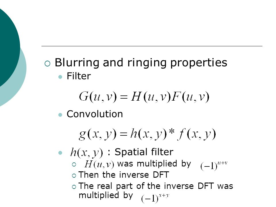  Blurring and ringing properties Filter Convolution : Spatial filter  was multiplied by  Then the inverse DFT  The real part of the inverse DFT was multiplied by