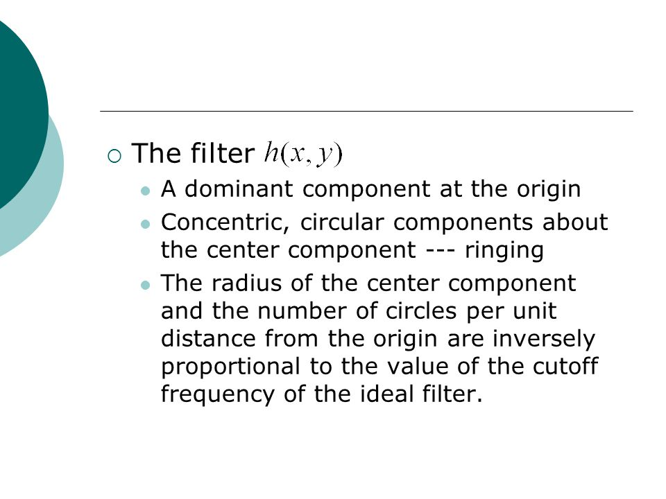 The filter A dominant component at the origin Concentric, circular components about the center component --- ringing The radius of the center component and the number of circles per unit distance from the origin are inversely proportional to the value of the cutoff frequency of the ideal filter.