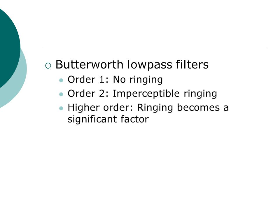  Butterworth lowpass filters Order 1: No ringing Order 2: Imperceptible ringing Higher order: Ringing becomes a significant factor