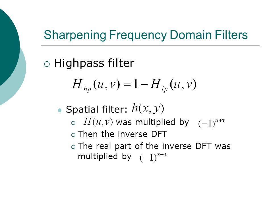 Sharpening Frequency Domain Filters  Highpass filter Spatial filter:  was multiplied by  Then the inverse DFT  The real part of the inverse DFT was multiplied by