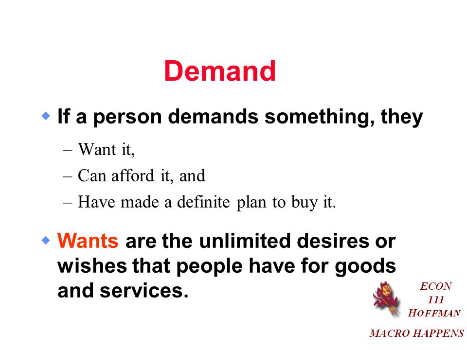 Demand  If a person demands something, they –Want it, –Can afford it, and –Have made a definite plan to buy it.