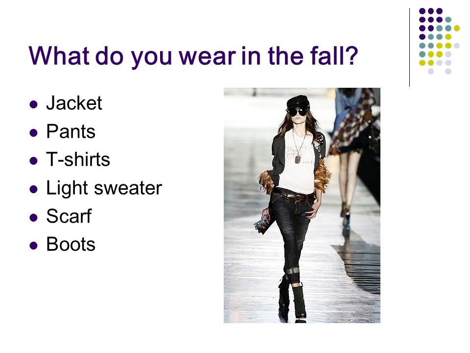 What do you wear in the fall Jacket Pants T-shirts Light sweater Scarf Boots
