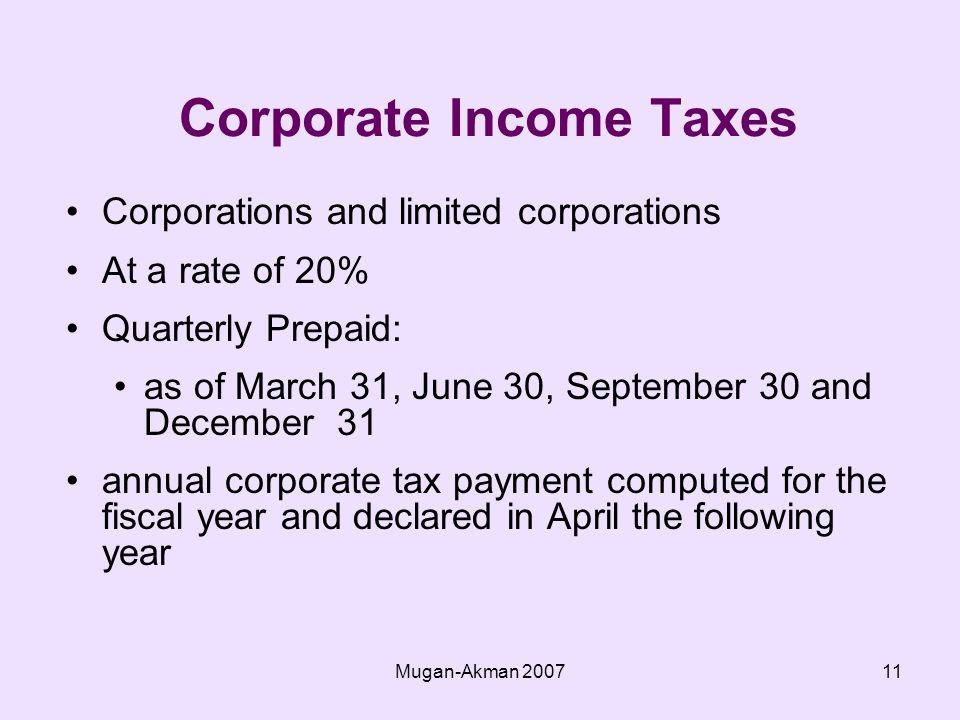 Mugan-Akman Corporate Income Taxes Corporations and limited corporations At a rate of 20% Quarterly Prepaid: as of March 31, June 30, September 30 and December 31 annual corporate tax payment computed for the fiscal year and declared in April the following year