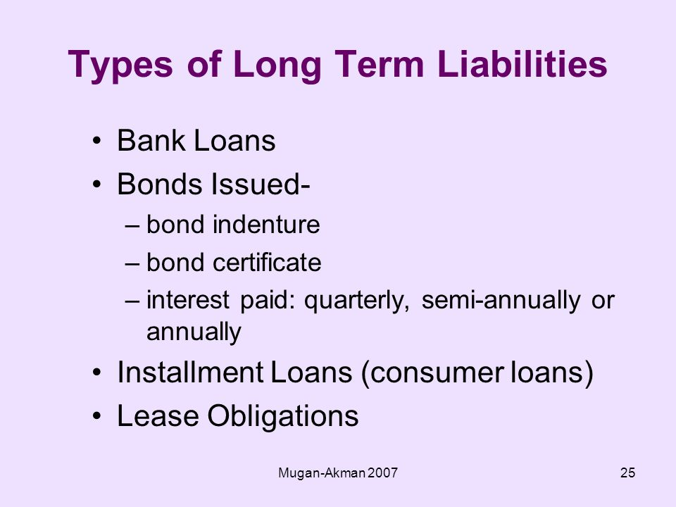Mugan-Akman Types of Long Term Liabilities Bank Loans Bonds Issued- –bond indenture –bond certificate –interest paid: quarterly, semi-annually or annually Installment Loans (consumer loans) Lease Obligations