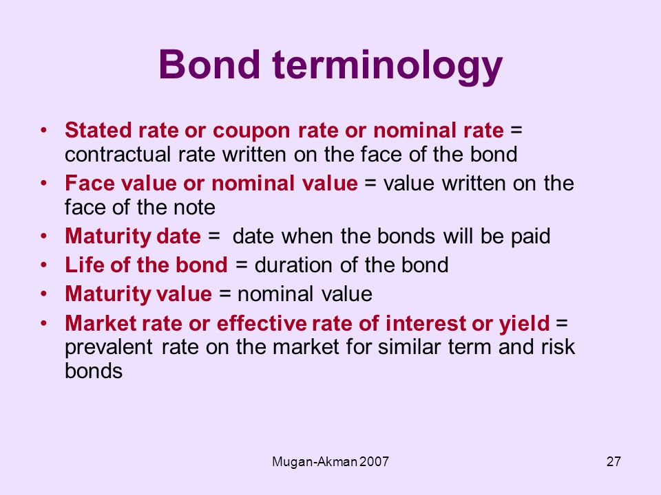 Mugan-Akman Bond terminology Stated rate or coupon rate or nominal rate = contractual rate written on the face of the bond Face value or nominal value = value written on the face of the note Maturity date = date when the bonds will be paid Life of the bond = duration of the bond Maturity value = nominal value Market rate or effective rate of interest or yield = prevalent rate on the market for similar term and risk bonds