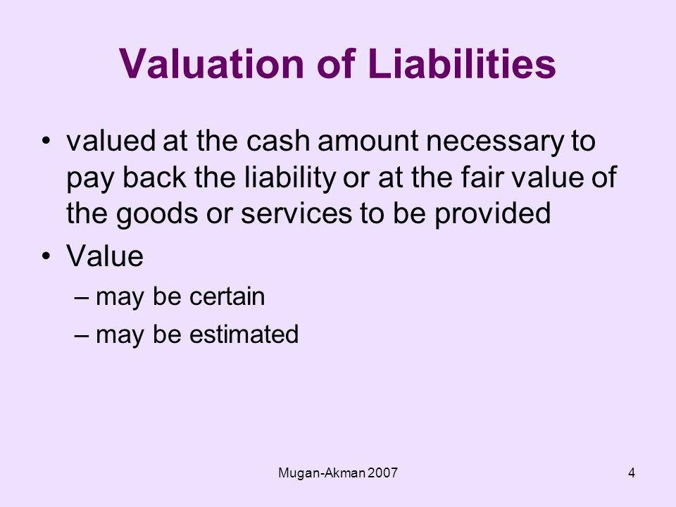 Mugan-Akman Valuation of Liabilities valued at the cash amount necessary to pay back the liability or at the fair value of the goods or services to be provided Value –may be certain –may be estimated