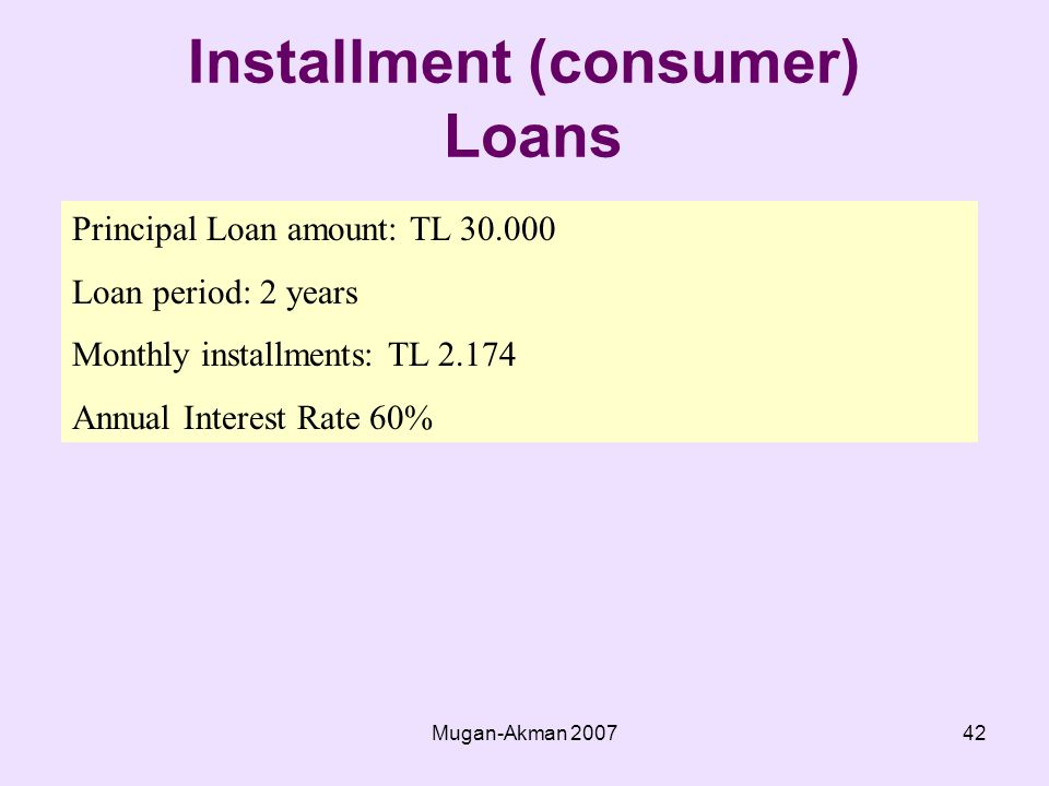 Mugan-Akman Installment (consumer) Loans Principal Loan amount: TL Loan period: 2 years Monthly installments: TL Annual Interest Rate 60%
