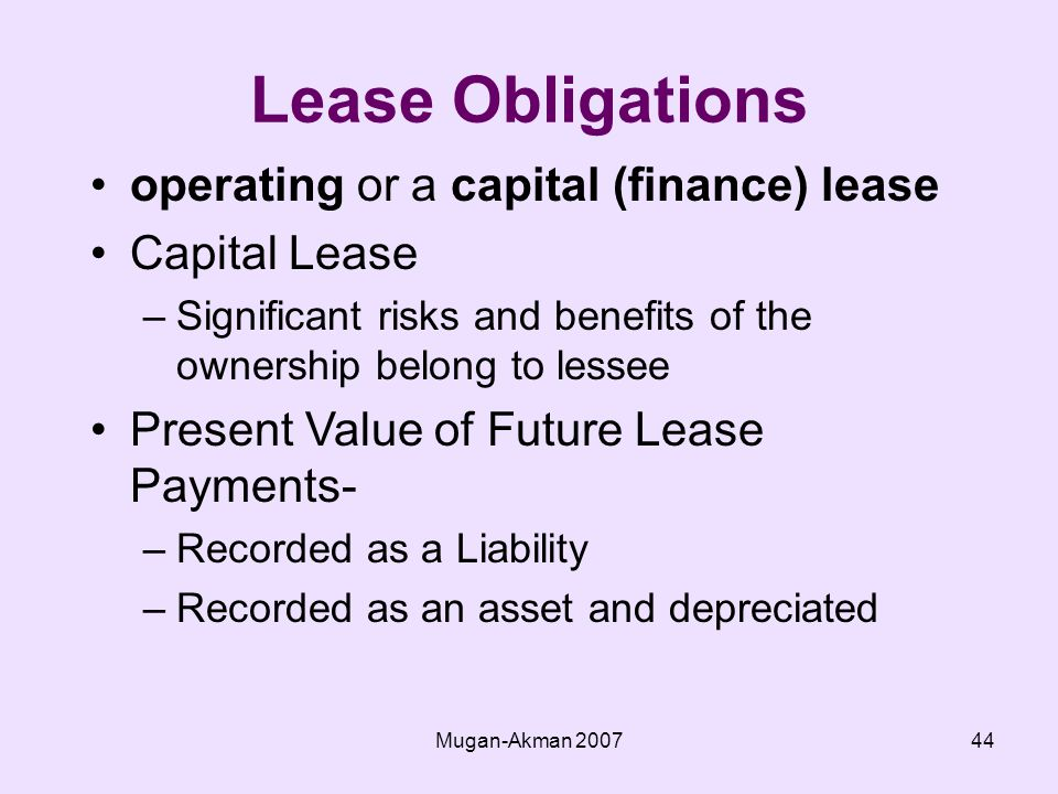 Mugan-Akman operating or a capital (finance) lease Capital Lease –Significant risks and benefits of the ownership belong to lessee Present Value of Future Lease Payments- –Recorded as a Liability –Recorded as an asset and depreciated Lease Obligations