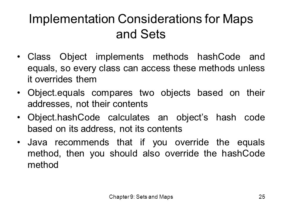 Chapter 9: Sets and Maps25 Implementation Considerations for Maps and Sets Class Object implements methods hashCode and equals, so every class can access these methods unless it overrides them Object.equals compares two objects based on their addresses, not their contents Object.hashCode calculates an object's hash code based on its address, not its contents Java recommends that if you override the equals method, then you should also override the hashCode method