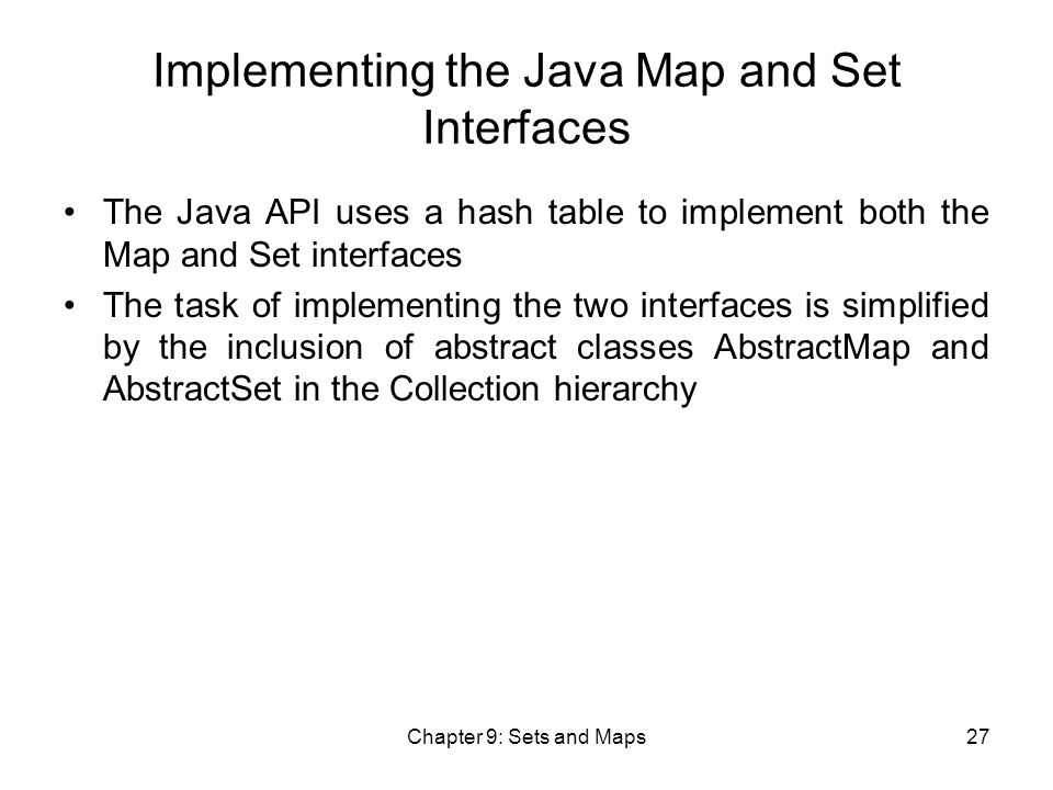 Chapter 9: Sets and Maps27 Implementing the Java Map and Set Interfaces The Java API uses a hash table to implement both the Map and Set interfaces The task of implementing the two interfaces is simplified by the inclusion of abstract classes AbstractMap and AbstractSet in the Collection hierarchy