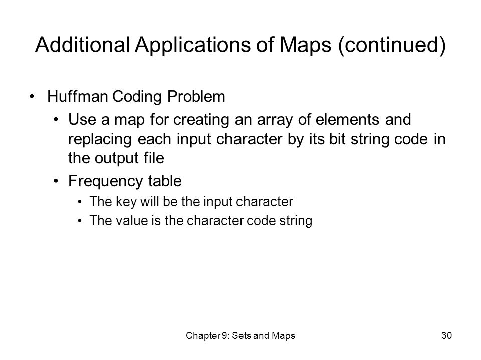 Chapter 9: Sets and Maps30 Additional Applications of Maps (continued) Huffman Coding Problem Use a map for creating an array of elements and replacing each input character by its bit string code in the output file Frequency table The key will be the input character The value is the character code string