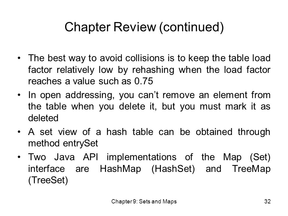 Chapter 9: Sets and Maps32 Chapter Review (continued) The best way to avoid collisions is to keep the table load factor relatively low by rehashing when the load factor reaches a value such as 0.75 In open addressing, you can't remove an element from the table when you delete it, but you must mark it as deleted A set view of a hash table can be obtained through method entrySet Two Java API implementations of the Map (Set) interface are HashMap (HashSet) and TreeMap (TreeSet)