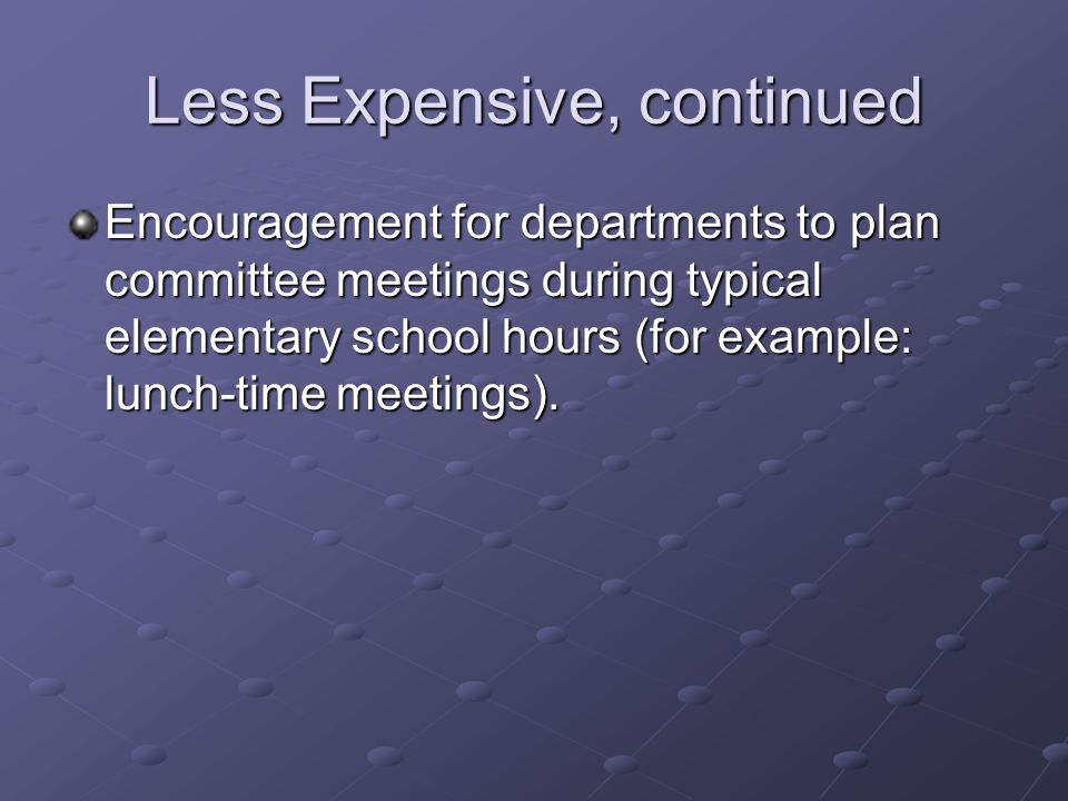 Less Expensive, continued Encouragement for departments to plan committee meetings during typical elementary school hours (for example: lunch-time meetings).