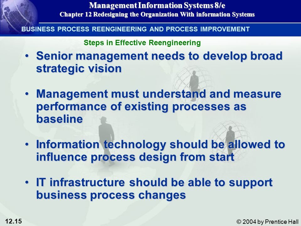 12.15 © 2004 by Prentice Hall Management Information Systems 8/e Chapter 12 Redesigning the Organization With information Systems Senior management needs to develop broad strategic visionSenior management needs to develop broad strategic vision Management must understand and measure performance of existing processes as baselineManagement must understand and measure performance of existing processes as baseline Information technology should be allowed to influence process design from startInformation technology should be allowed to influence process design from start IT infrastructure should be able to support business process changesIT infrastructure should be able to support business process changes BUSINESS PROCESS REENGINEERING AND PROCESS IMPROVEMENT Steps in Effective Reengineering