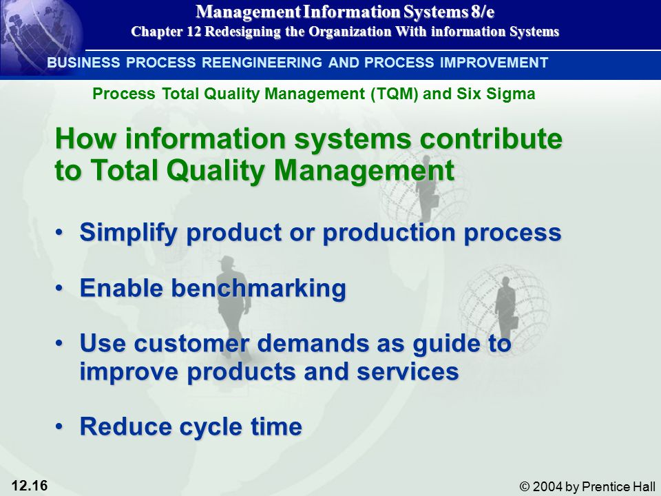 12.16 © 2004 by Prentice Hall Management Information Systems 8/e Chapter 12 Redesigning the Organization With information Systems How information systems contribute to Total Quality Management Simplify product or production processSimplify product or production process Enable benchmarkingEnable benchmarking Use customer demands as guide to improve products and servicesUse customer demands as guide to improve products and services Reduce cycle timeReduce cycle time BUSINESS PROCESS REENGINEERING AND PROCESS IMPROVEMENT Process Total Quality Management (TQM) and Six Sigma