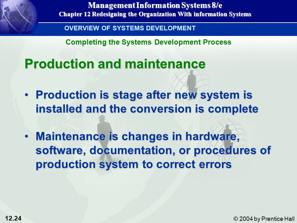 12.24 © 2004 by Prentice Hall Management Information Systems 8/e Chapter 12 Redesigning the Organization With information Systems Production and maintenance Production is stage after new system is installed and the conversion is completeProduction is stage after new system is installed and the conversion is complete Maintenance is changes in hardware, software, documentation, or procedures of production system to correct errorsMaintenance is changes in hardware, software, documentation, or procedures of production system to correct errors OVERVIEW OF SYSTEMS DEVELOPMENT Completing the Systems Development Process