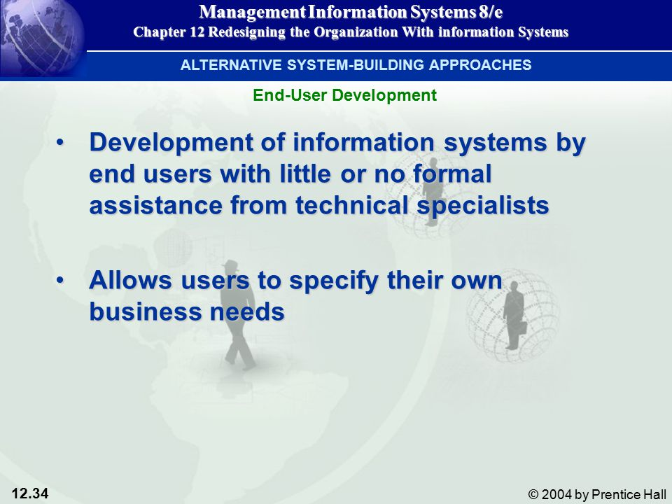 12.34 © 2004 by Prentice Hall Management Information Systems 8/e Chapter 12 Redesigning the Organization With information Systems Development of information systems by end users with little or no formal assistance from technical specialistsDevelopment of information systems by end users with little or no formal assistance from technical specialists Allows users to specify their own business needsAllows users to specify their own business needs ALTERNATIVE SYSTEM-BUILDING APPROACHES End-User Development