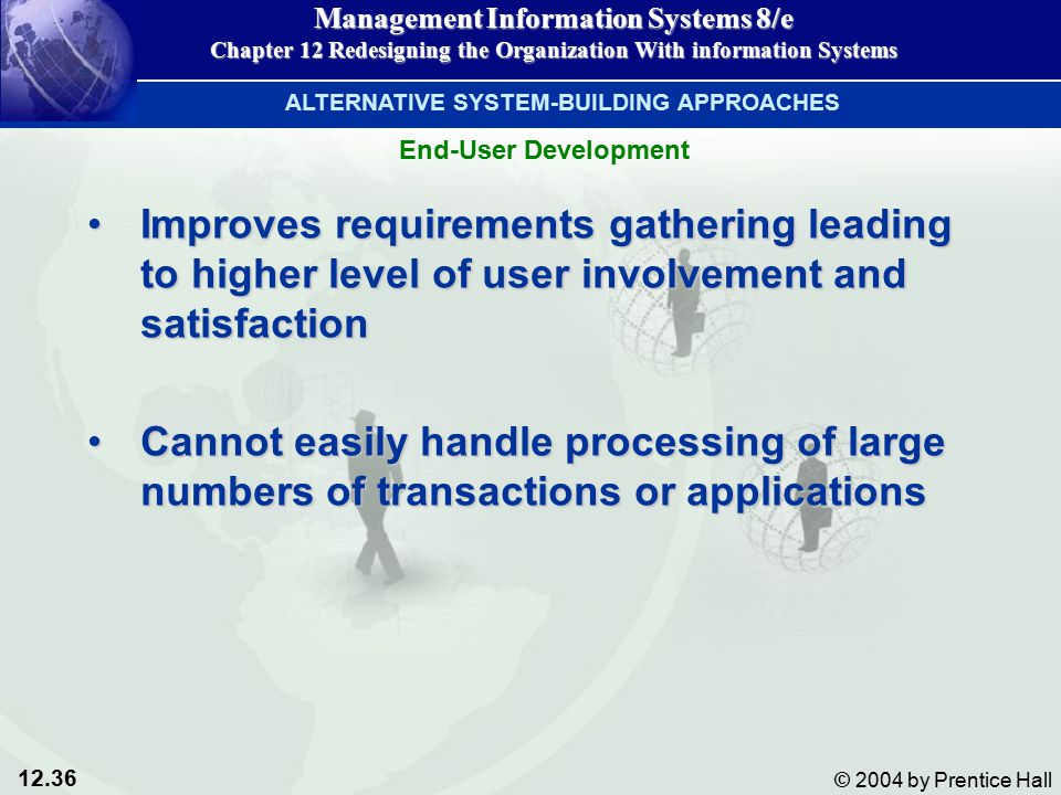 12.36 © 2004 by Prentice Hall Management Information Systems 8/e Chapter 12 Redesigning the Organization With information Systems Improves requirements gathering leading to higher level of user involvement and satisfactionImproves requirements gathering leading to higher level of user involvement and satisfaction Cannot easily handle processing of large numbers of transactions or applicationsCannot easily handle processing of large numbers of transactions or applications ALTERNATIVE SYSTEM-BUILDING APPROACHES End-User Development