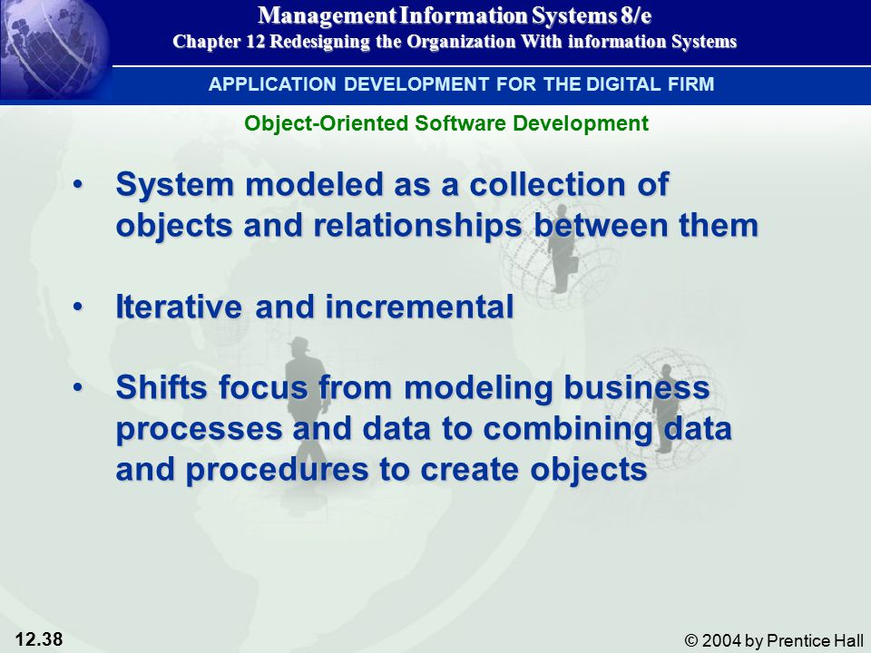 12.38 © 2004 by Prentice Hall Management Information Systems 8/e Chapter 12 Redesigning the Organization With information Systems System modeled as a collection of objects and relationships between themSystem modeled as a collection of objects and relationships between them Iterative and incrementalIterative and incremental Shifts focus from modeling business processes and data to combining data and procedures to create objectsShifts focus from modeling business processes and data to combining data and procedures to create objects APPLICATION DEVELOPMENT FOR THE DIGITAL FIRM Object-Oriented Software Development